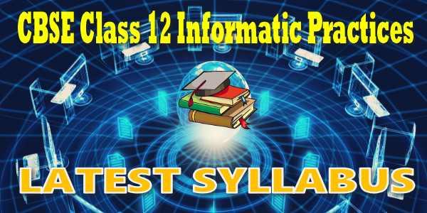 Latest CBSE Syllabus for Class 12 Informatics Practices