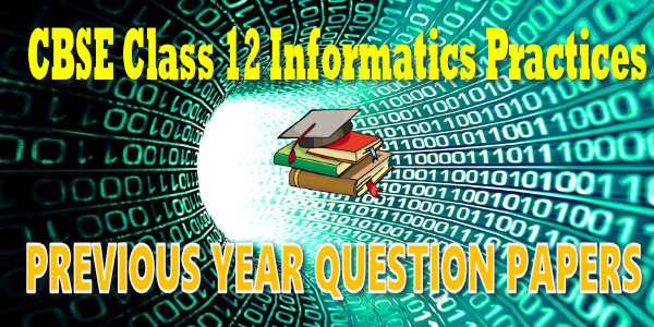 CBSE Previous Year Question Papers Class 12 Information Practices