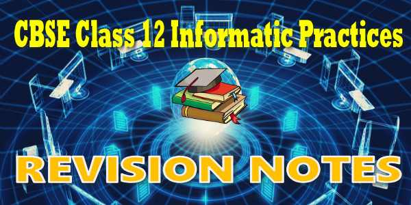 CBSE Revision Notes for class 12 Informatics Practices