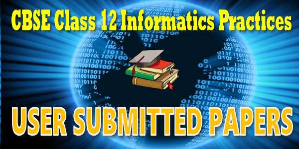 CBSE User Submitted Papers Class 12 Informatics Practices