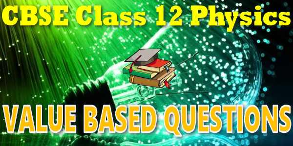 CBSE Value Based Questions class 12 Physics